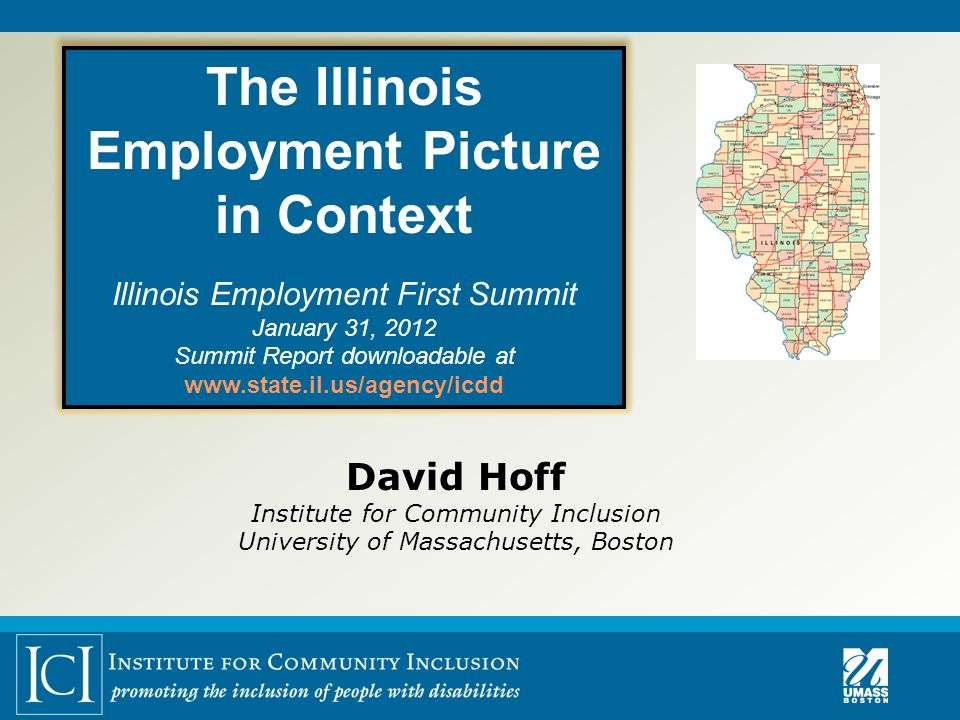 David Hoff Institute for Community Inclusion University of Massachusetts, Boston The Illinois Employment Picture in Context Illinois Employment First Summit January 31, 2012 Summit Report downloadable at www.state.il.us/agency/icdd The Illinois Employment Picture in Context Illinois Employment First Summit January 31, 2012 Summit Report downloadable at www.state.il.us/agency/icdd