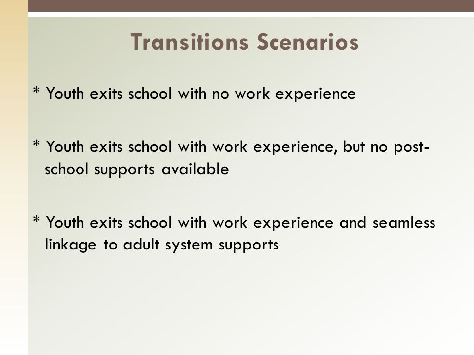 * Youth exits school with no work experience * Youth exits school with work experience, but no post- school supports available * Youth exits school with work experience and seamless linkage to adult system supports Transitions Scenarios