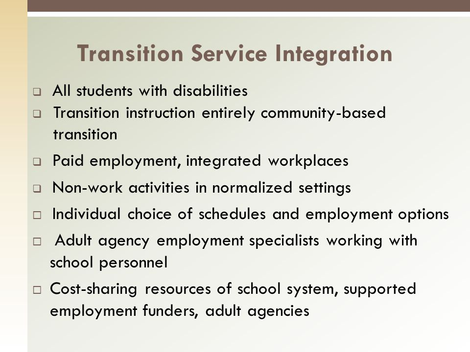 All students with disabilities Transition instruction entirely community-based transition Paid employment, integrated workplaces Non-work activities in normalized settings Individual choice of schedules and employment options Adult agency employment specialists working with school personnel Cost-sharing resources of school system, supported employment funders, adult agencies Transition Service Integration