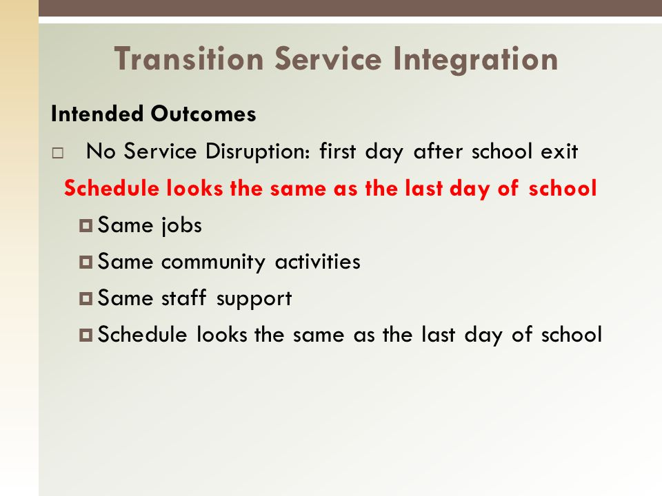Intended Outcomes No Service Disruption: first day after school exit Schedule looks the same as the last day of school Same jobs Same community activities Same staff support Schedule looks the same as the last day of school Transition Service Integration