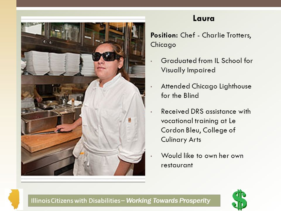 Laura Position: Chef - Charlie Trotters, Chicago Graduated from IL School for Visually Impaired Attended Chicago Lighthouse for the Blind Received DRS assistance with vocational training at Le Cordon Bleu, College of Culinary Arts Would like to own her own restaurant Illinois Citizens with Disabilities – Working Towards Prosperity
