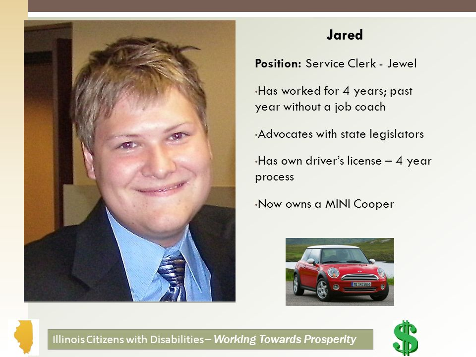 Jared Position: Service Clerk - Jewel Has worked for 4 years; past year without a job coach Advocates with state legislators Has own drivers license – 4 year process Now owns a MINI Cooper Illinois Citizens with Disabilities – Working Towards Prosperity