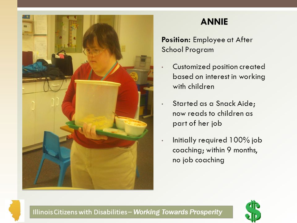 ANNIE Position: Employee at After School Program Customized position created based on interest in working with children Started as a Snack Aide; now reads to children as part of her job Initially required 100% job coaching; within 9 months, no job coaching Illinois Citizens with Disabilities – Working Towards Prosperity