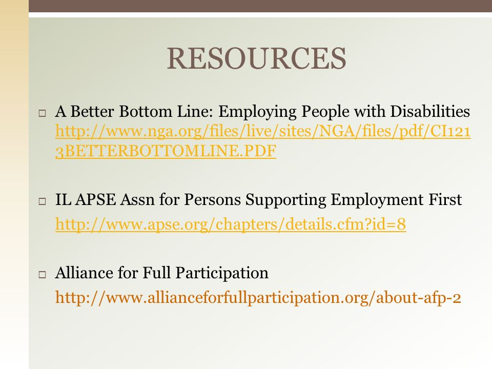 A Better Bottom Line: Employing People with Disabilities http://www.nga.org/files/live/sites/NGA/files/pdf/CI121 3BETTERBOTTOMLINE.PDF http://www.nga.org/files/live/sites/NGA/files/pdf/CI121 3BETTERBOTTOMLINE.PDF IL APSE Assn for Persons Supporting Employment First http://www.apse.org/chapters/details.cfm?id=8 Alliance for Full Participation http://www.allianceforfullparticipation.org/about-afp-2 RESOURCES