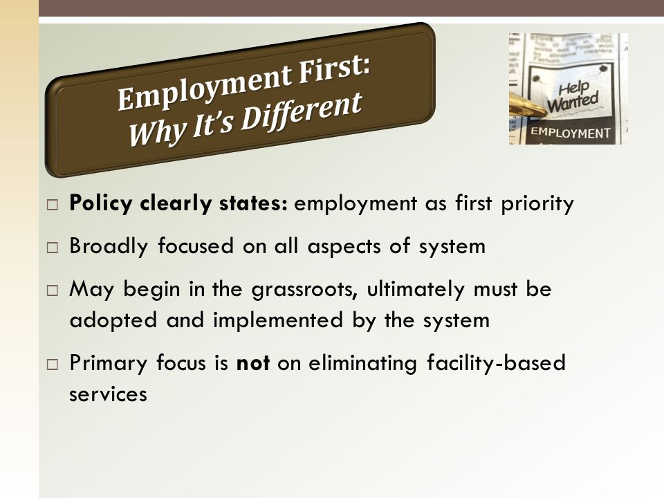 Policy clearly states: employment as first priority Broadly focused on all aspects of system May begin in the grassroots, ultimately must be adopted and implemented by the system Primary focus is not on eliminating facility-based services