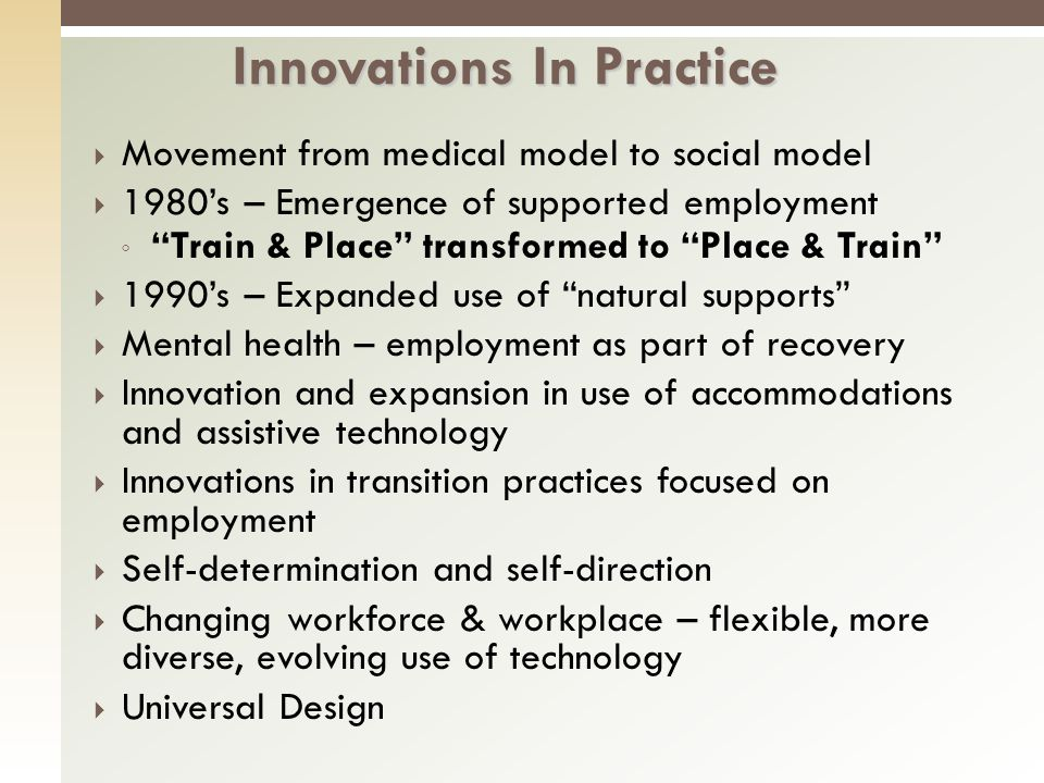 Movement from medical model to social model 1980s – Emergence of supported employment Train & Place transformed to Place & Train 1990s – Expanded use of natural supports Mental health – employment as part of recovery Innovation and expansion in use of accommodations and assistive technology Innovations in transition practices focused on employment Self-determination and self-direction Changing workforce & workplace – flexible, more diverse, evolving use of technology Universal Design Innovations In Practice