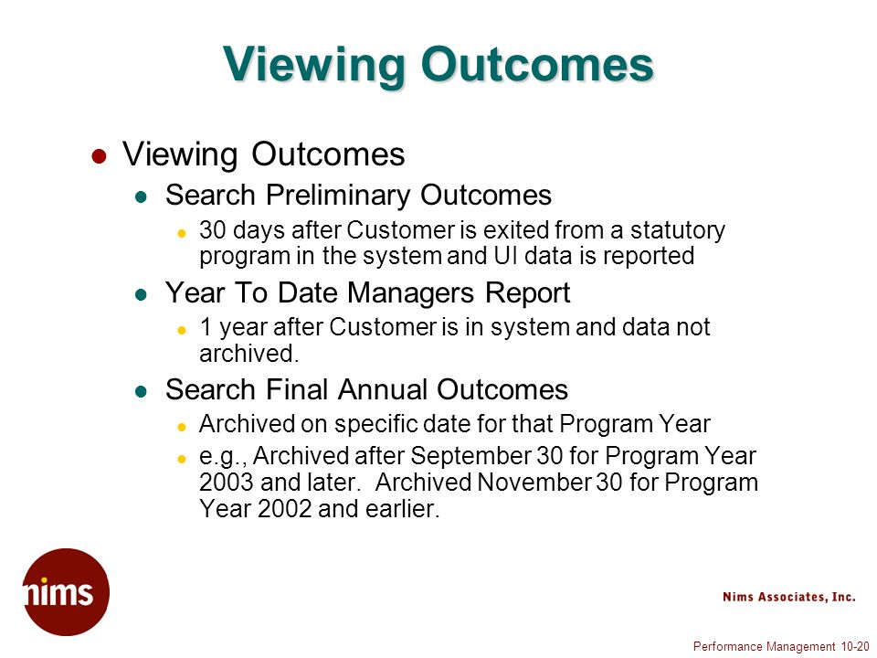 Performance Management 10-20 Viewing Outcomes Search Preliminary Outcomes 30 days after Customer is exited from a statutory program in the system and UI data is reported Year To Date Managers Report 1 year after Customer is in system and data not archived.