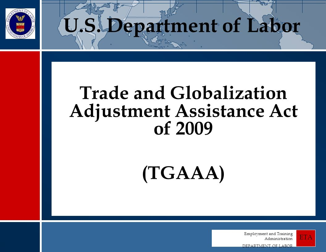 Employment and Training Administration DEPARTMENT OF LABOR ETA Trade and Globalization Adjustment Assistance Act of 2009 (TGAAA) U.S.