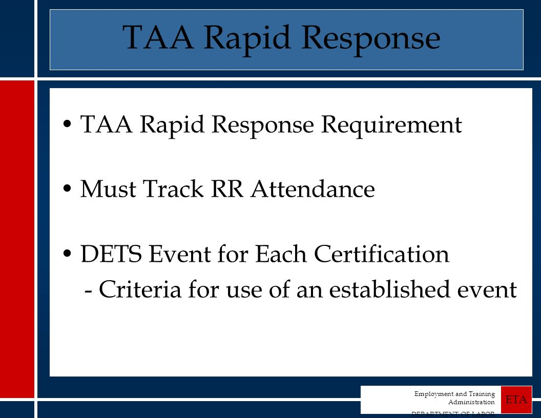 Employment and Training Administration DEPARTMENT OF LABOR ETA TAA Rapid Response TAA Rapid Response Requirement Must Track RR Attendance DETS Event for Each Certification - Criteria for use of an established event