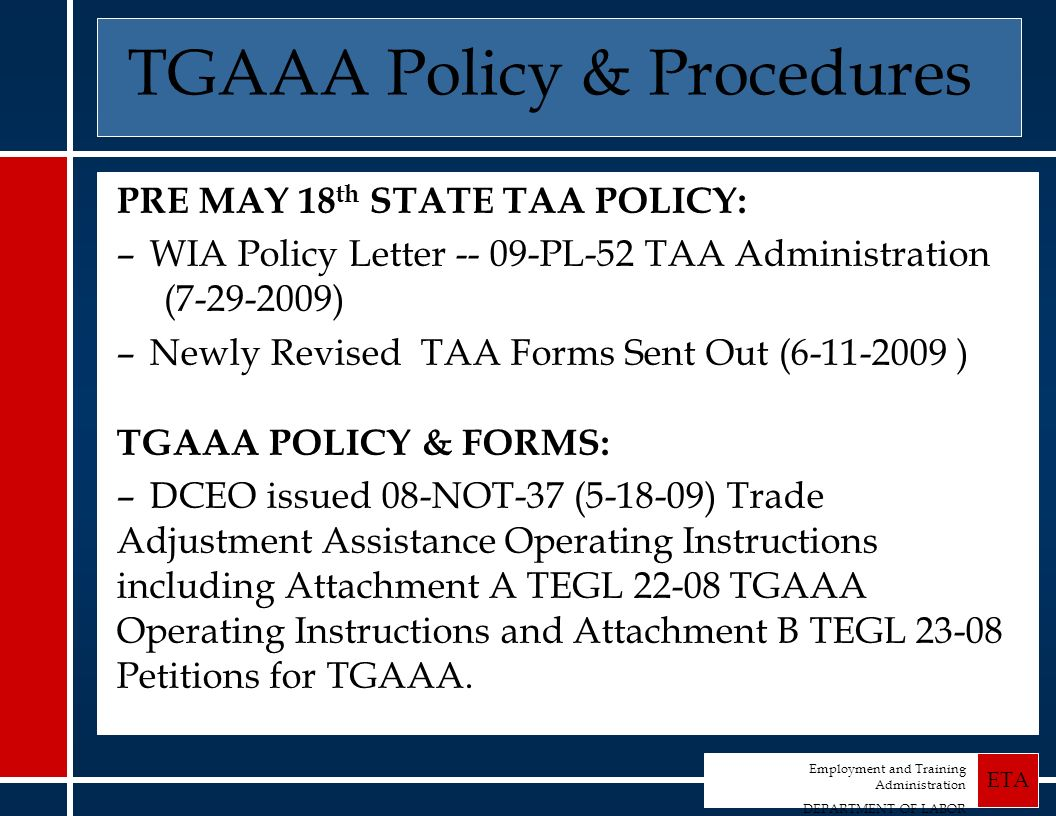 Employment and Training Administration DEPARTMENT OF LABOR ETA TGAAA Policy & Procedures PRE MAY 18 th STATE TAA POLICY: –WIA Policy Letter -- 09-PL-52 TAA Administration (7-29-2009) –Newly Revised TAA Forms Sent Out (6-11-2009 ) TGAAA POLICY & FORMS: –DCEO issued 08-NOT-37 (5-18-09) Trade Adjustment Assistance Operating Instructions including Attachment A TEGL 22-08 TGAAA Operating Instructions and Attachment B TEGL 23-08 Petitions for TGAAA.