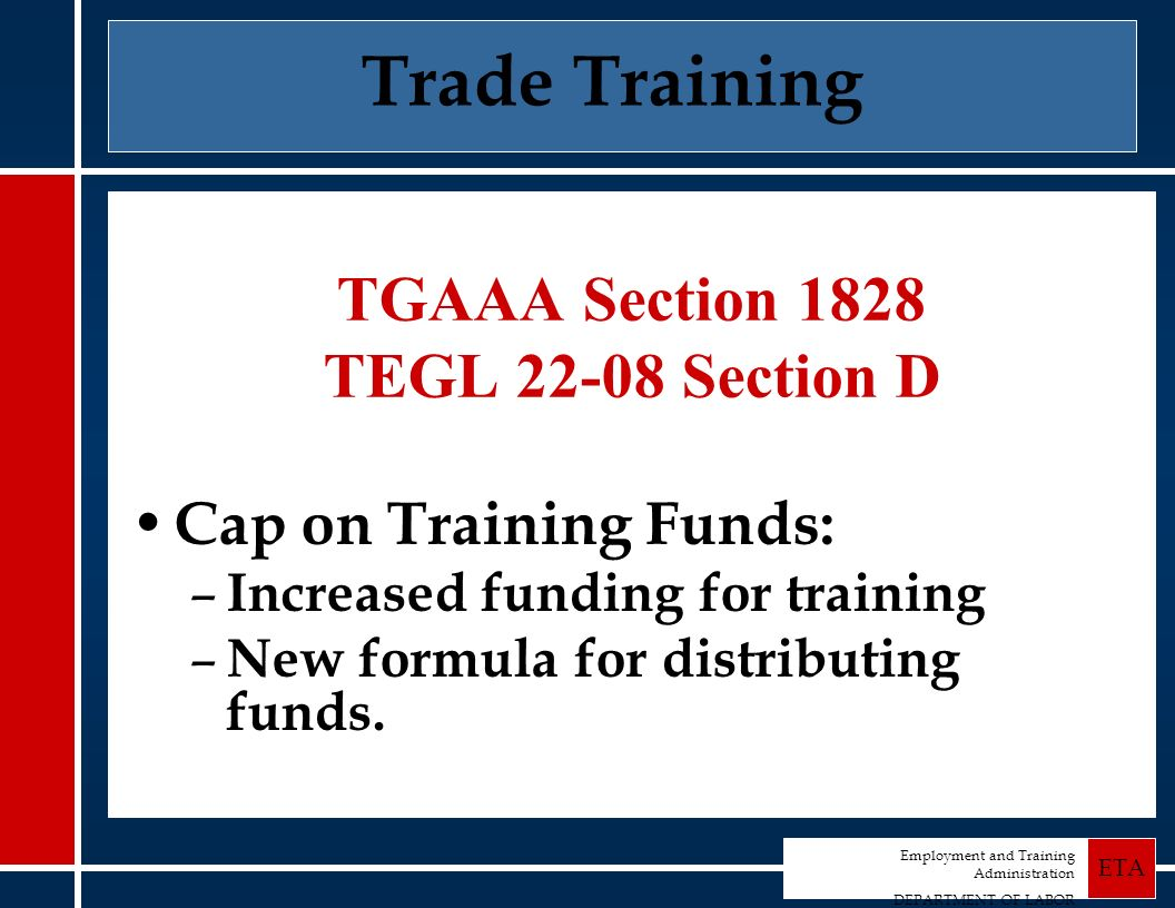 Employment and Training Administration DEPARTMENT OF LABOR ETA Trade Training TGAAA Section 1828 TEGL 22-08 Section D Cap on Training Funds: – Increased funding for training – New formula for distributing funds.