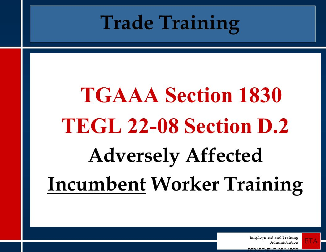 Employment and Training Administration DEPARTMENT OF LABOR ETA Trade Training TGAAA Section 1830 TEGL 22-08 Section D.2 Adversely Affected Incumbent Worker Training