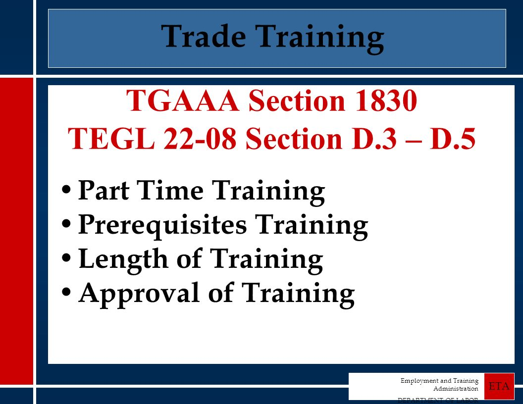 Employment and Training Administration DEPARTMENT OF LABOR ETA Trade Training TGAAA Section 1830 TEGL 22-08 Section D.3 – D.5 Part Time Training Prerequisites Training Length of Training Approval of Training