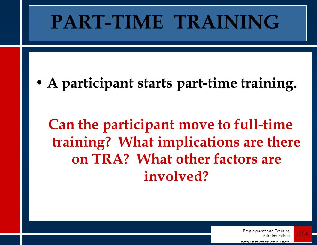 Employment and Training Administration DEPARTMENT OF LABOR ETA PART-TIME TRAINING A participant starts part-time training.