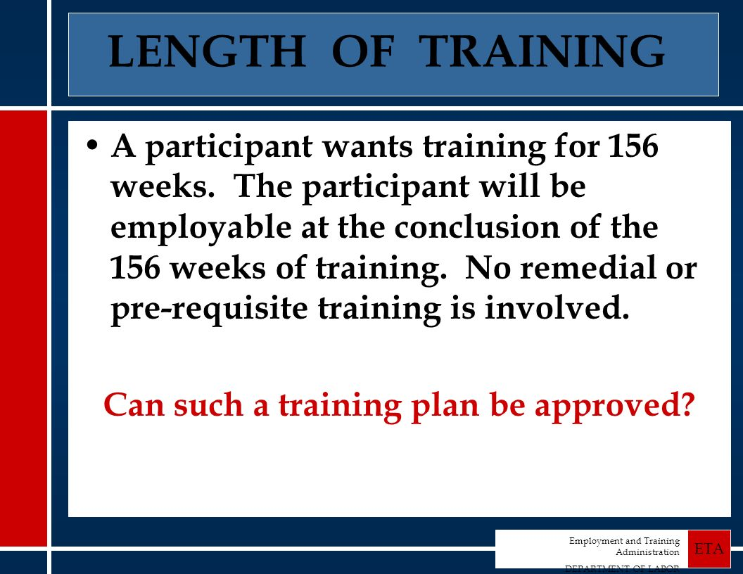 Employment and Training Administration DEPARTMENT OF LABOR ETA LENGTH OF TRAINING A participant wants training for 156 weeks.