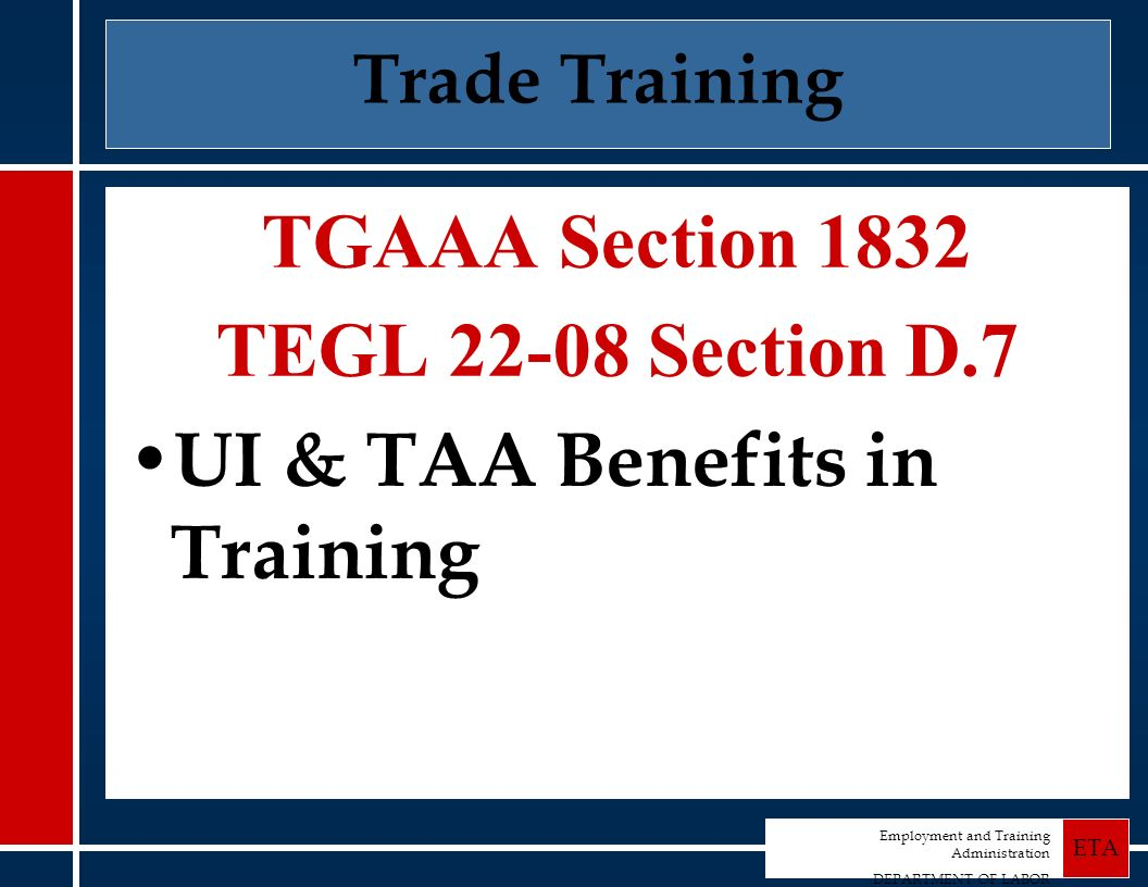 Employment and Training Administration DEPARTMENT OF LABOR ETA Trade Training TGAAA Section 1832 TEGL 22-08 Section D.7 UI & TAA Benefits in Training