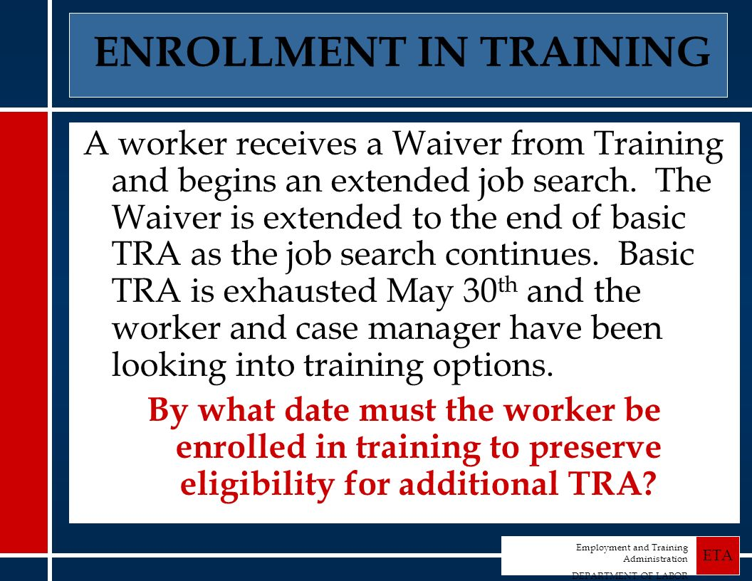 Employment and Training Administration DEPARTMENT OF LABOR ETA ENROLLMENT IN TRAINING A worker receives a Waiver from Training and begins an extended job search.