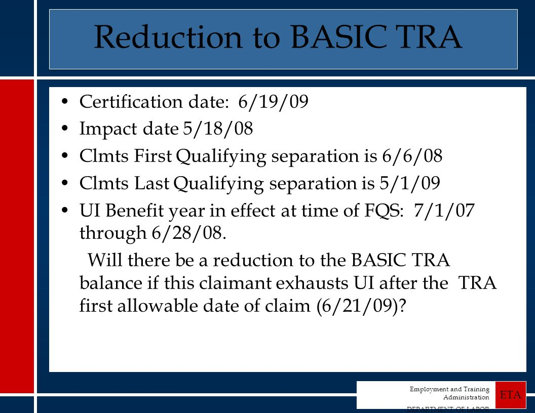 Employment and Training Administration DEPARTMENT OF LABOR ETA Reduction to BASIC TRA Certification date: 6/19/09 Impact date 5/18/08 Clmts First Qualifying separation is 6/6/08 Clmts Last Qualifying separation is 5/1/09 UI Benefit year in effect at time of FQS: 7/1/07 through 6/28/08.