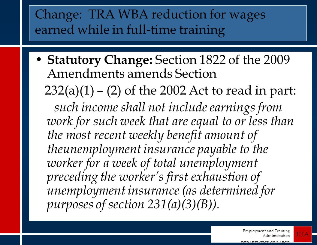 Employment and Training Administration DEPARTMENT OF LABOR ETA Change: TRA WBA reduction for wages earned while in full-time training Statutory Change: Section 1822 of the 2009 Amendments amends Section 232(a)(1) – (2) of the 2002 Act to read in part: such income shall not include earnings from work for such week that are equal to or less than the most recent weekly benefit amount of theunemployment insurance payable to the worker for a week of total unemployment preceding the workers first exhaustion of unemployment insurance (as determined for purposes of section 231(a)(3)(B)).
