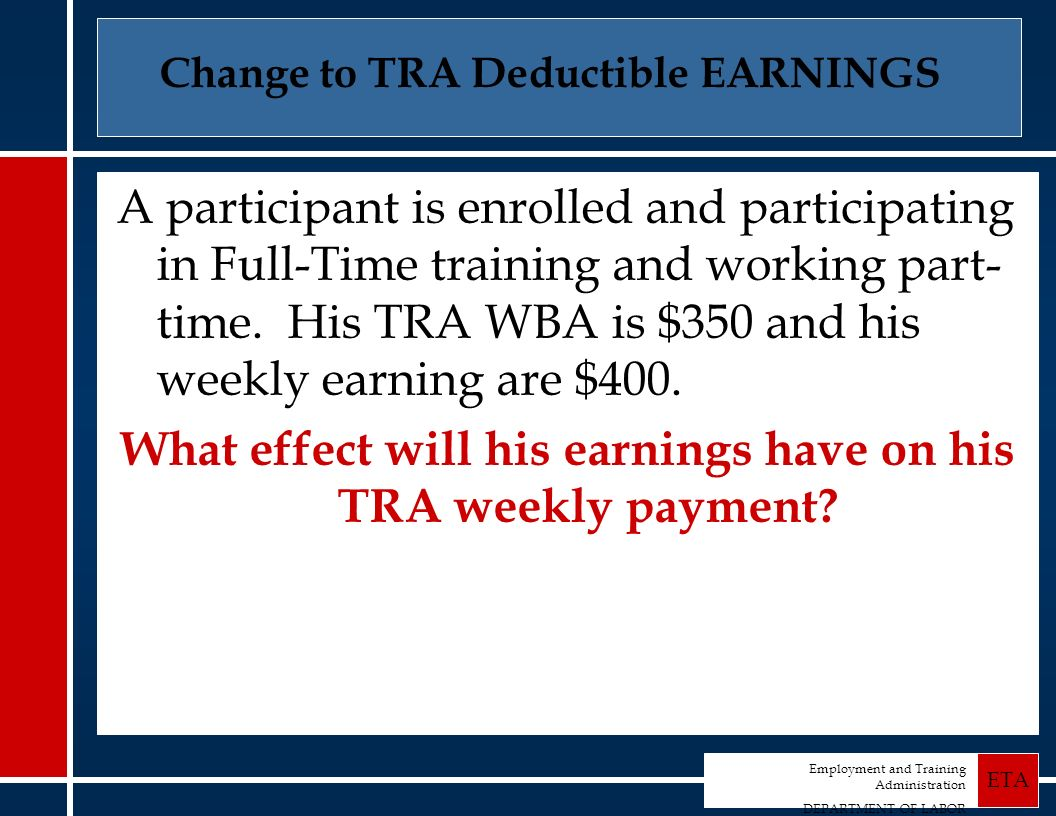 Employment and Training Administration DEPARTMENT OF LABOR ETA Change to TRA Deductible EARNINGS A participant is enrolled and participating in Full-Time training and working part- time.