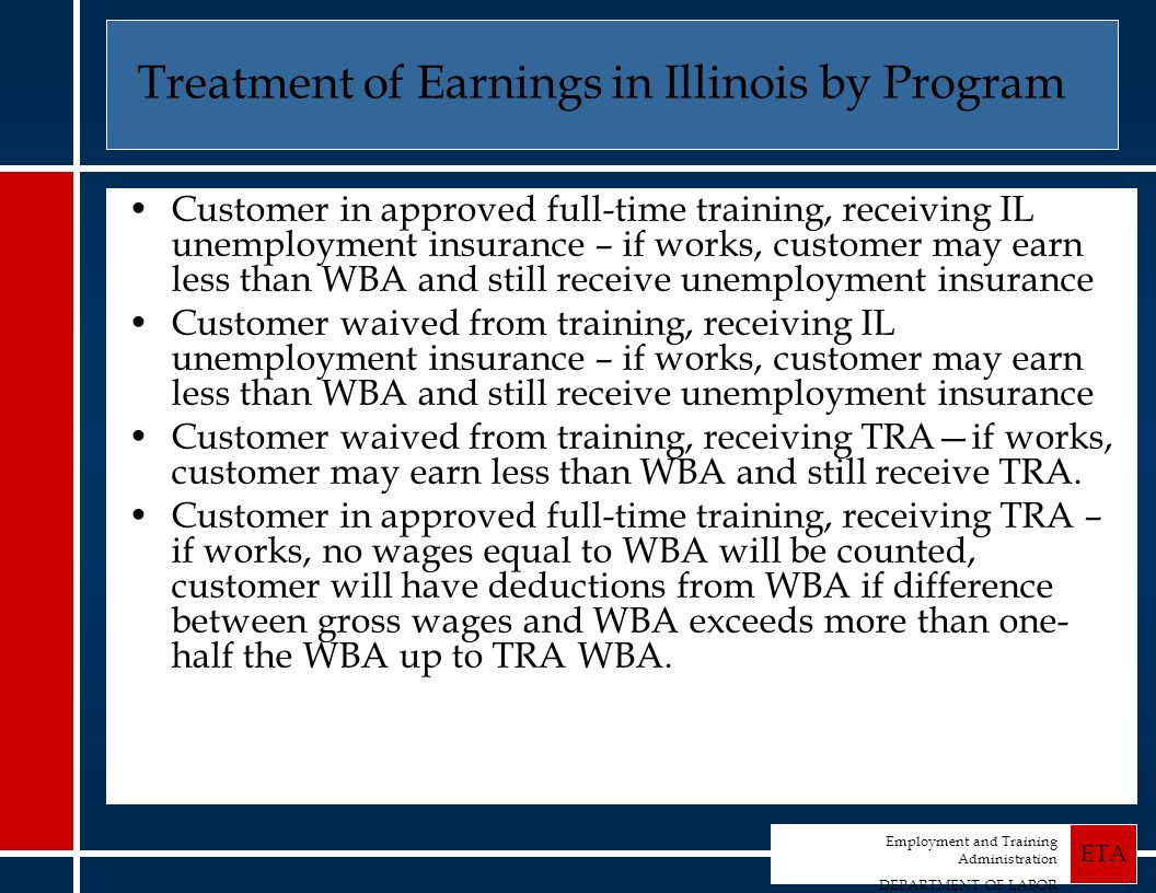 Employment and Training Administration DEPARTMENT OF LABOR ETA Treatment of Earnings in Illinois by Program Customer in approved full-time training, receiving IL unemployment insurance – if works, customer may earn less than WBA and still receive unemployment insurance Customer waived from training, receiving IL unemployment insurance – if works, customer may earn less than WBA and still receive unemployment insurance Customer waived from training, receiving TRAif works, customer may earn less than WBA and still receive TRA.