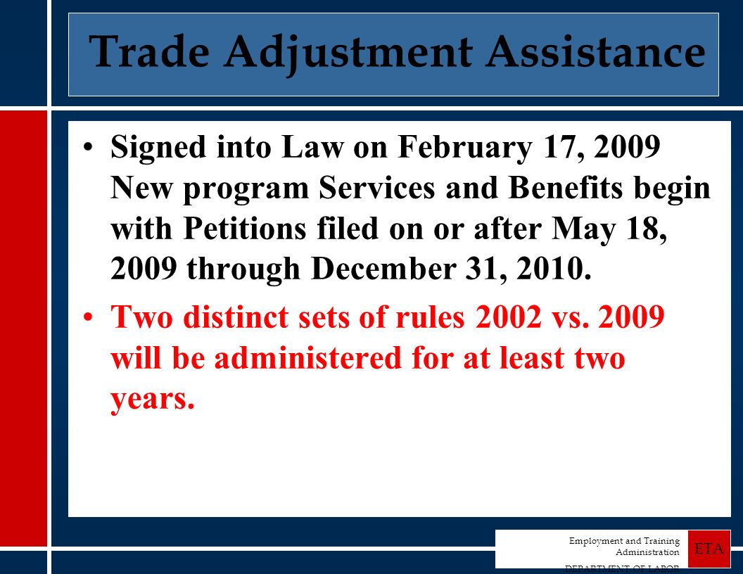 Employment and Training Administration DEPARTMENT OF LABOR ETA Trade Adjustment Assistance Signed into Law on February 17, 2009 New program Services and Benefits begin with Petitions filed on or after May 18, 2009 through December 31, 2010.