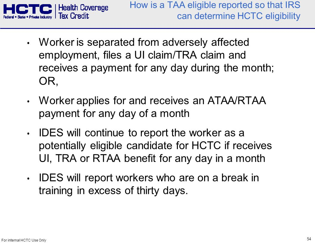 54 For internal HCTC Use Only How is a TAA eligible reported so that IRS can determine HCTC eligibility Worker is separated from adversely affected employment, files a UI claim/TRA claim and receives a payment for any day during the month; OR, Worker applies for and receives an ATAA/RTAA payment for any day of a month IDES will continue to report the worker as a potentially eligible candidate for HCTC if receives UI, TRA or RTAA benefit for any day in a month IDES will report workers who are on a break in training in excess of thirty days.