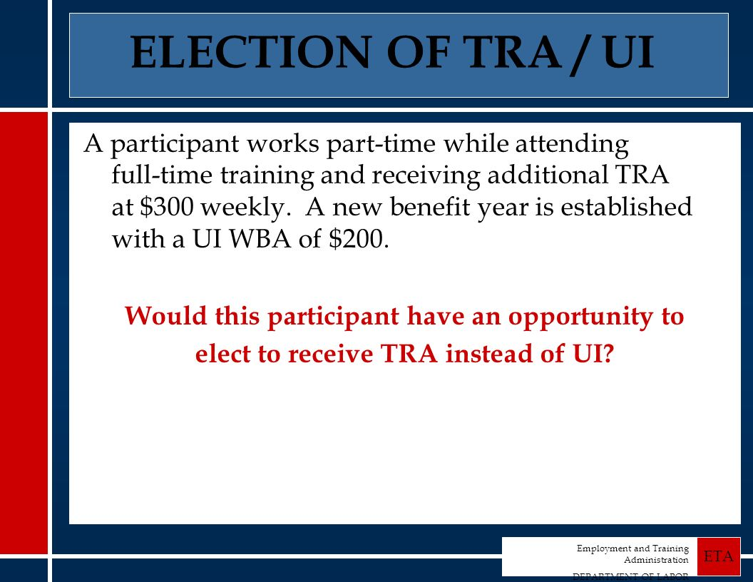 Employment and Training Administration DEPARTMENT OF LABOR ETA ELECTION OF TRA / UI A participant works part-time while attending full-time training and receiving additional TRA at $300 weekly.