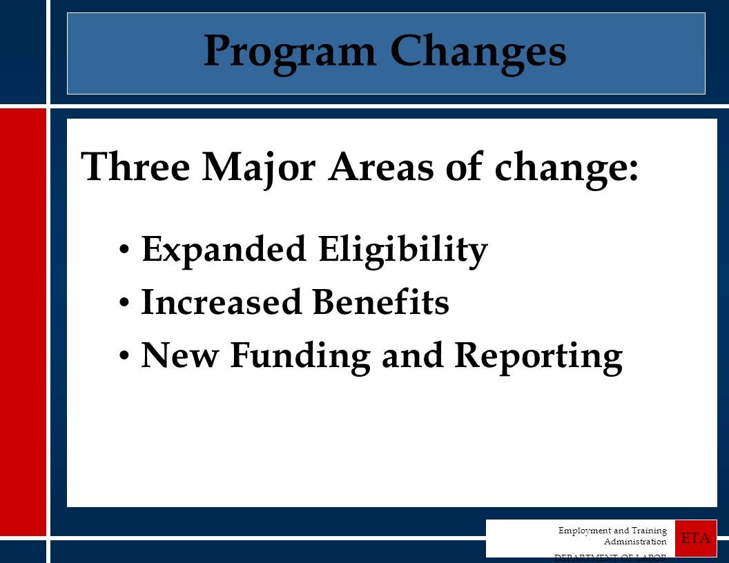 Employment and Training Administration DEPARTMENT OF LABOR ETA Program Changes Three Major Areas of change: Expanded Eligibility Increased Benefits New Funding and Reporting