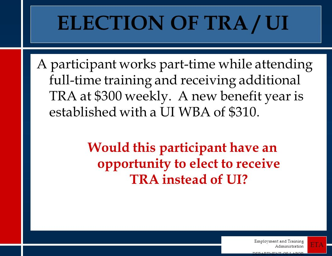 Employment and Training Administration DEPARTMENT OF LABOR ETA A participant works part-time while attending full-time training and receiving additional TRA at $300 weekly.