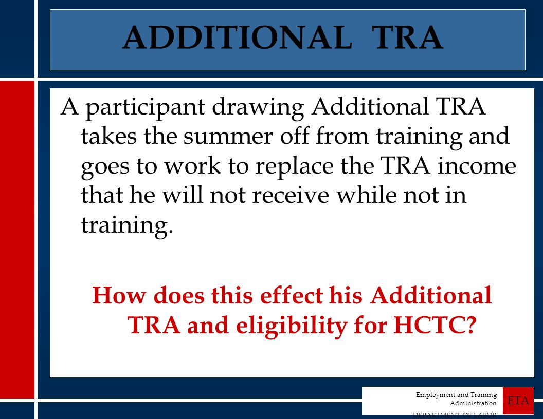Employment and Training Administration DEPARTMENT OF LABOR ETA ADDITIONAL TRA A participant drawing Additional TRA takes the summer off from training and goes to work to replace the TRA income that he will not receive while not in training.