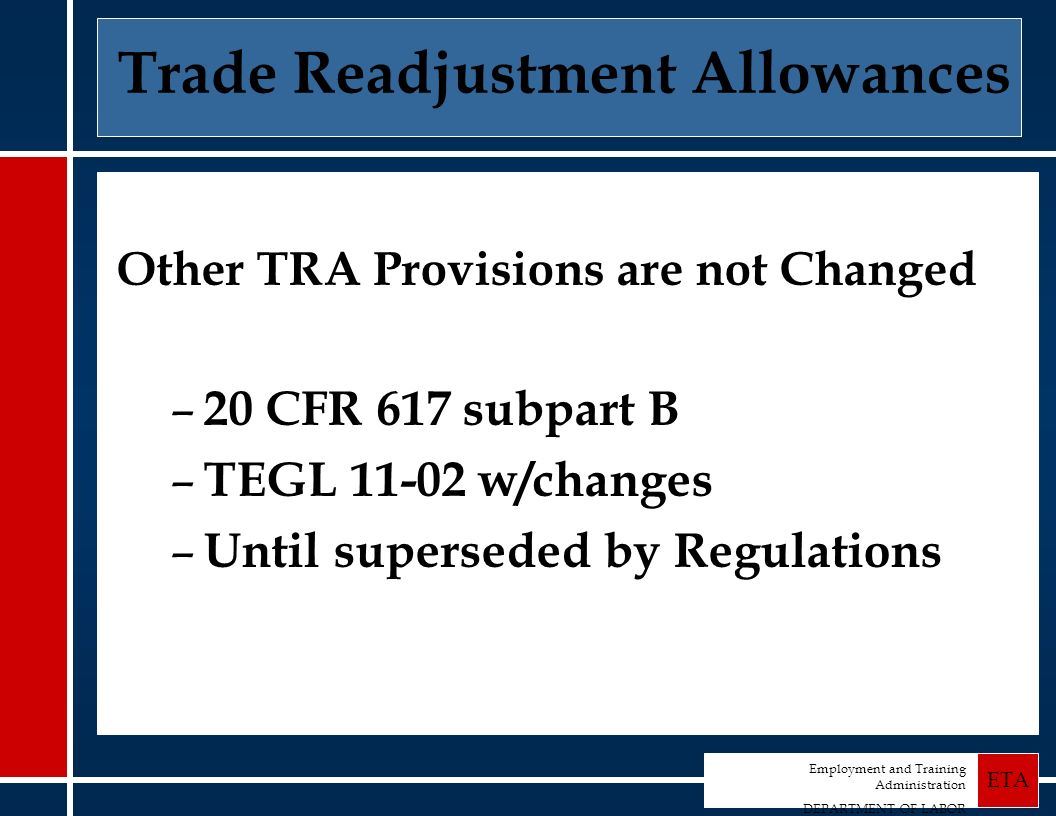 Employment and Training Administration DEPARTMENT OF LABOR ETA Trade Readjustment Allowances Other TRA Provisions are not Changed – 20 CFR 617 subpart B – TEGL 11-02 w/changes – Until superseded by Regulations