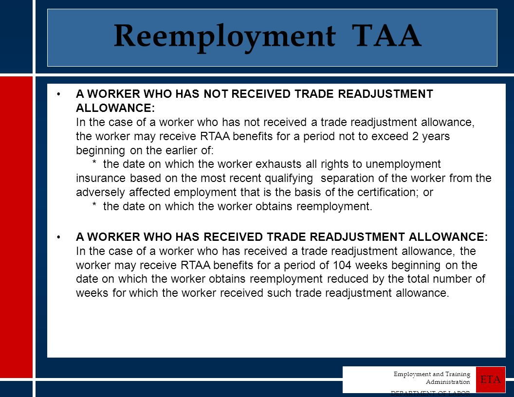 Employment and Training Administration DEPARTMENT OF LABOR ETA Reemployment TAA A WORKER WHO HAS NOT RECEIVED TRADE READJUSTMENT ALLOWANCE: In the case of a worker who has not received a trade readjustment allowance, the worker may receive RTAA benefits for a period not to exceed 2 years beginning on the earlier of: * the date on which the worker exhausts all rights to unemployment insurance based on the most recent qualifying separation of the worker from the adversely affected employment that is the basis of the certification; or * the date on which the worker obtains reemployment.