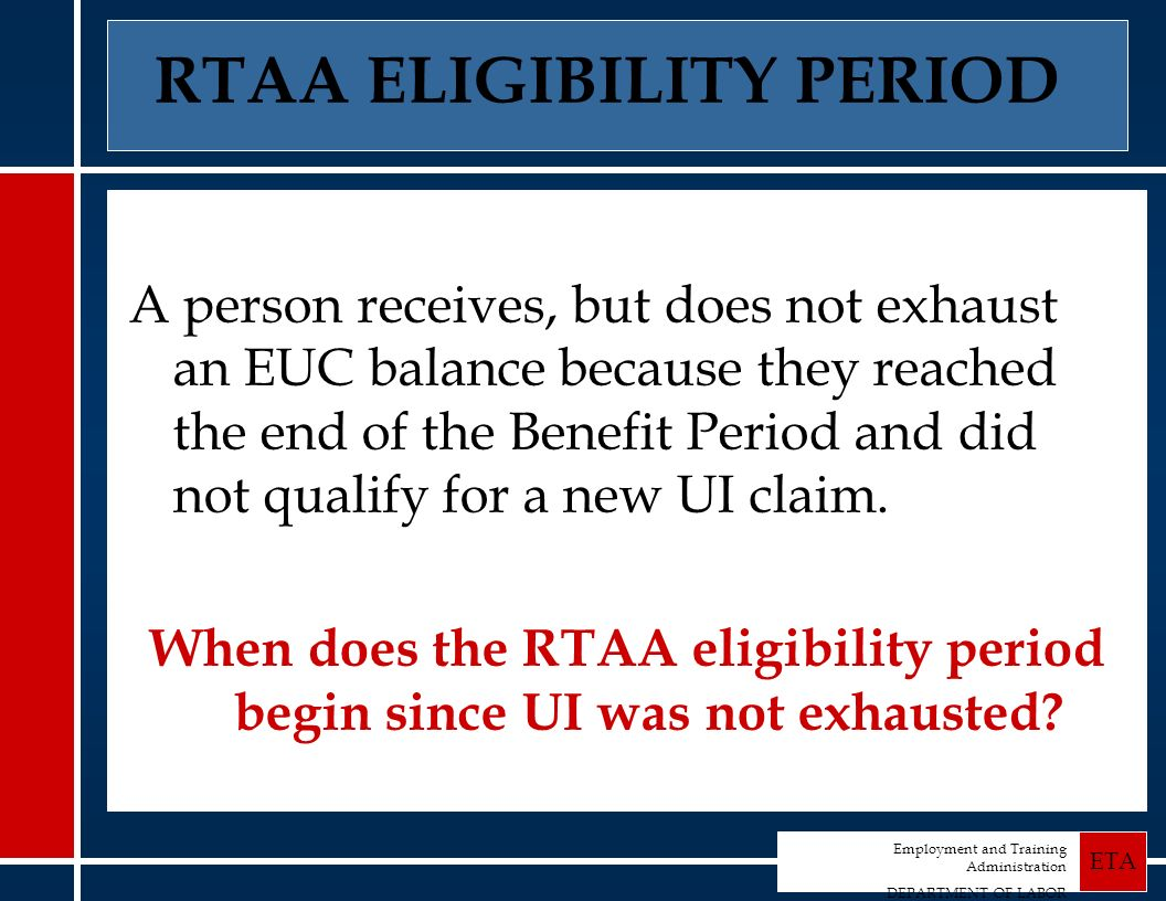 Employment and Training Administration DEPARTMENT OF LABOR ETA RTAA ELIGIBILITY PERIOD A person receives, but does not exhaust an EUC balance because they reached the end of the Benefit Period and did not qualify for a new UI claim.