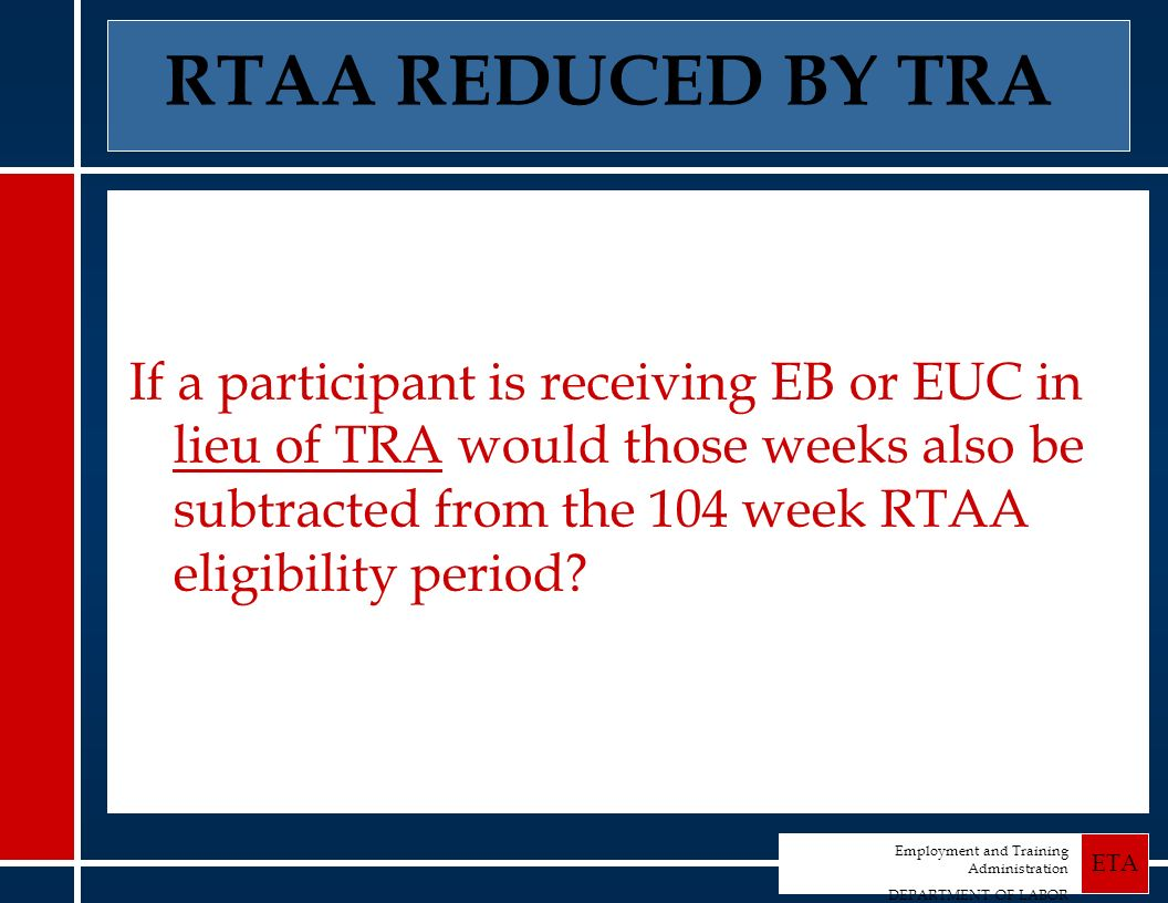 Employment and Training Administration DEPARTMENT OF LABOR ETA RTAA REDUCED BY TRA If a participant is receiving EB or EUC in lieu of TRA would those weeks also be subtracted from the 104 week RTAA eligibility period