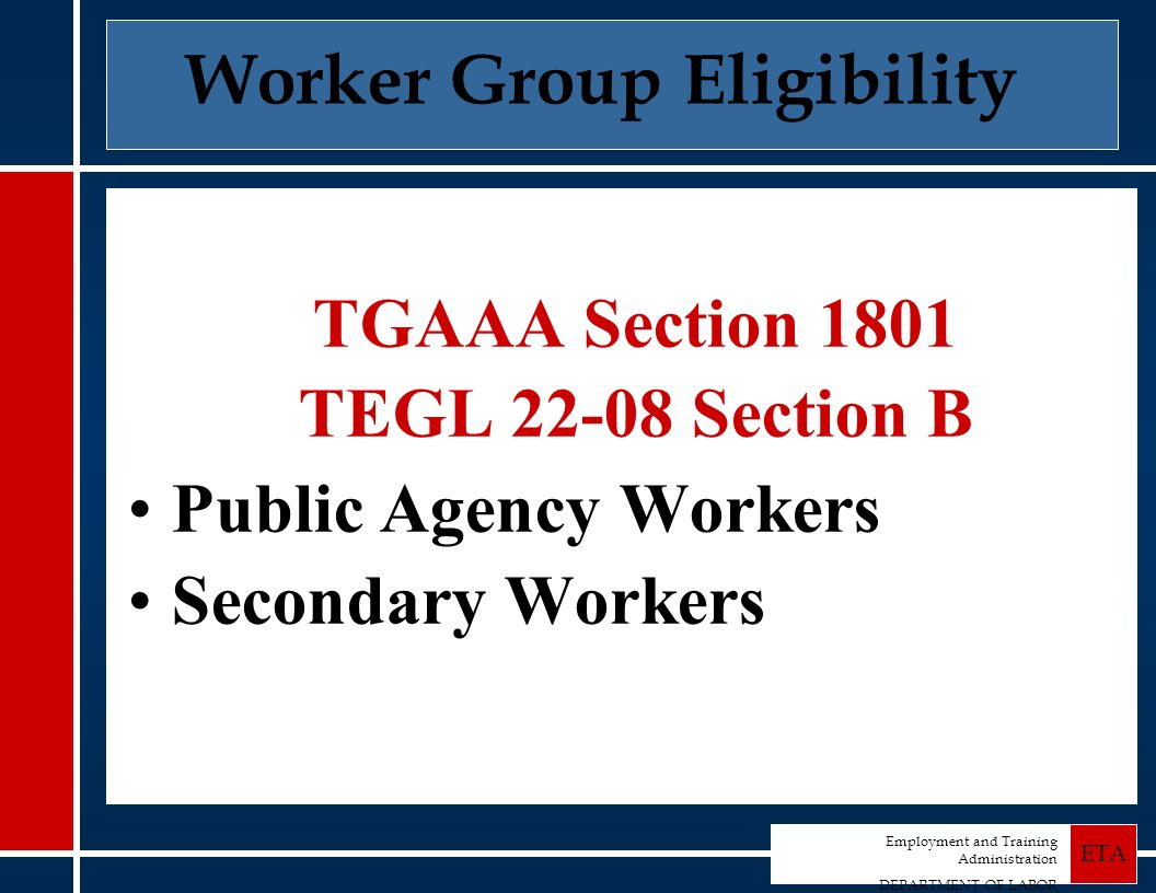 Employment and Training Administration DEPARTMENT OF LABOR ETA TGAAA Section 1801 TEGL 22-08 Section B Public Agency Workers Secondary Workers Worker Group Eligibility