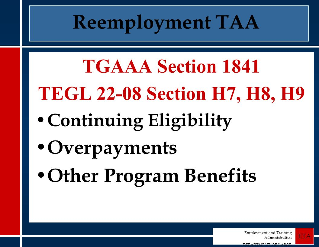 Employment and Training Administration DEPARTMENT OF LABOR ETA Reemployment TAA TGAAA Section 1841 TEGL 22-08 Section H7, H8, H9 Continuing Eligibility Overpayments Other Program Benefits