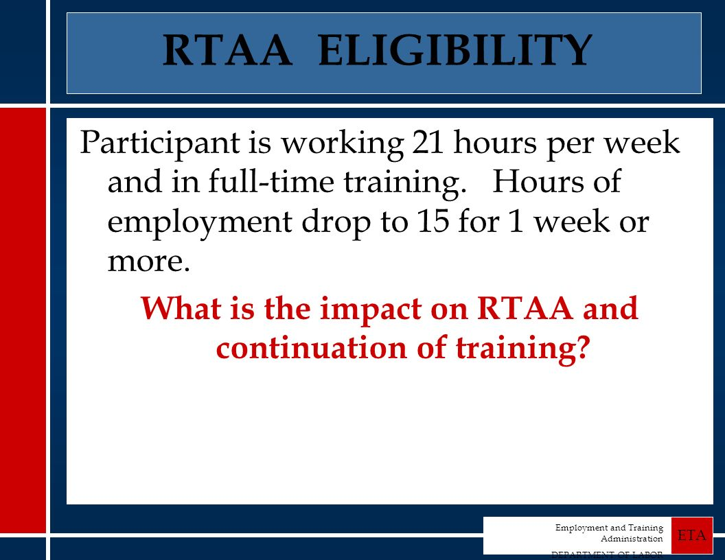 Employment and Training Administration DEPARTMENT OF LABOR ETA RTAA ELIGIBILITY Participant is working 21 hours per week and in full-time training.
