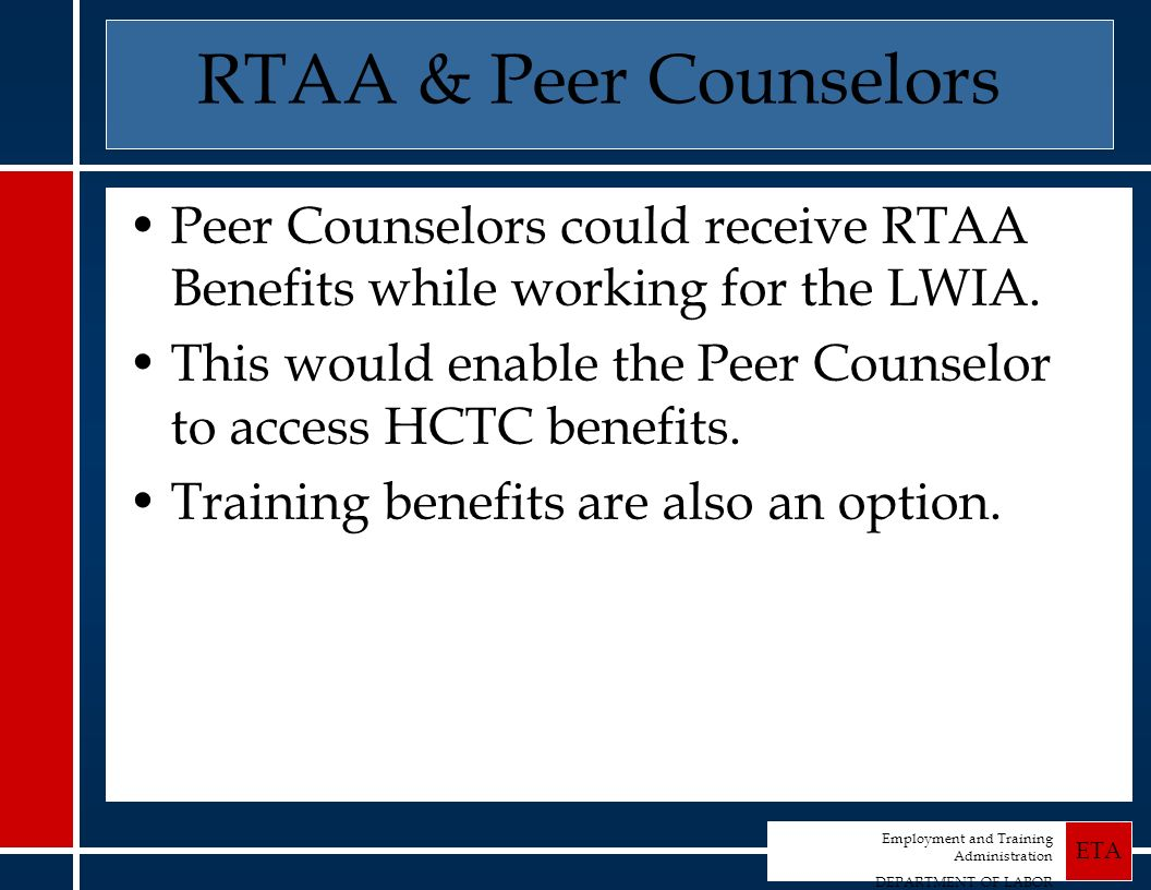 Employment and Training Administration DEPARTMENT OF LABOR ETA RTAA & Peer Counselors Peer Counselors could receive RTAA Benefits while working for the LWIA.