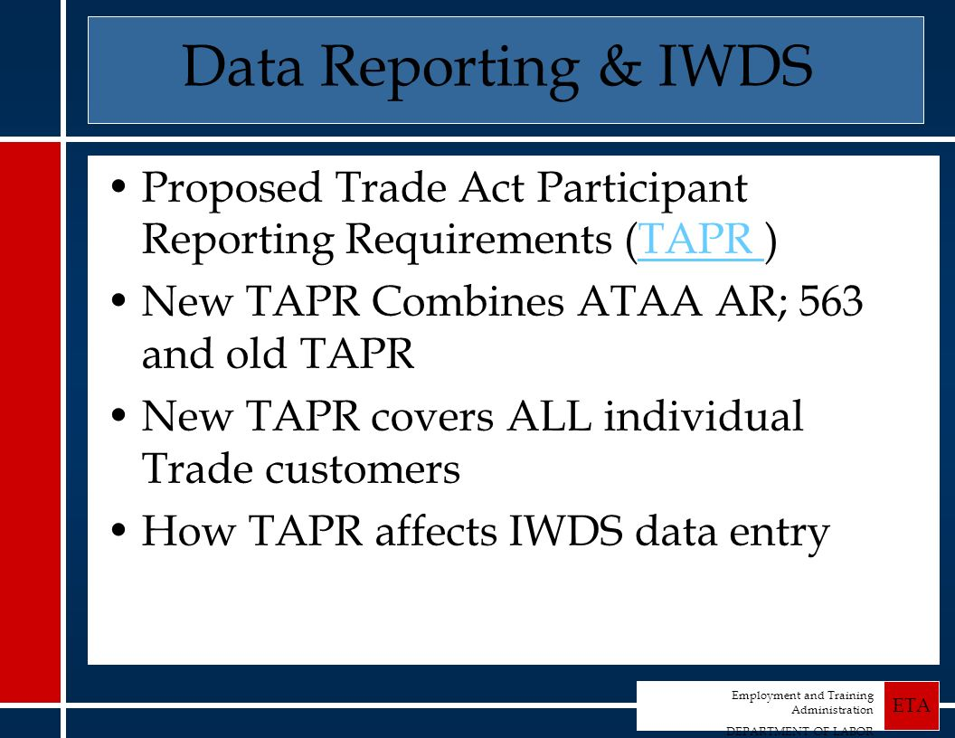 Employment and Training Administration DEPARTMENT OF LABOR ETA Data Reporting & IWDS Proposed Trade Act Participant Reporting Requirements (TAPR ) TAPR New TAPR Combines ATAA AR; 563 and old TAPR New TAPR covers ALL individual Trade customers How TAPR affects IWDS data entry