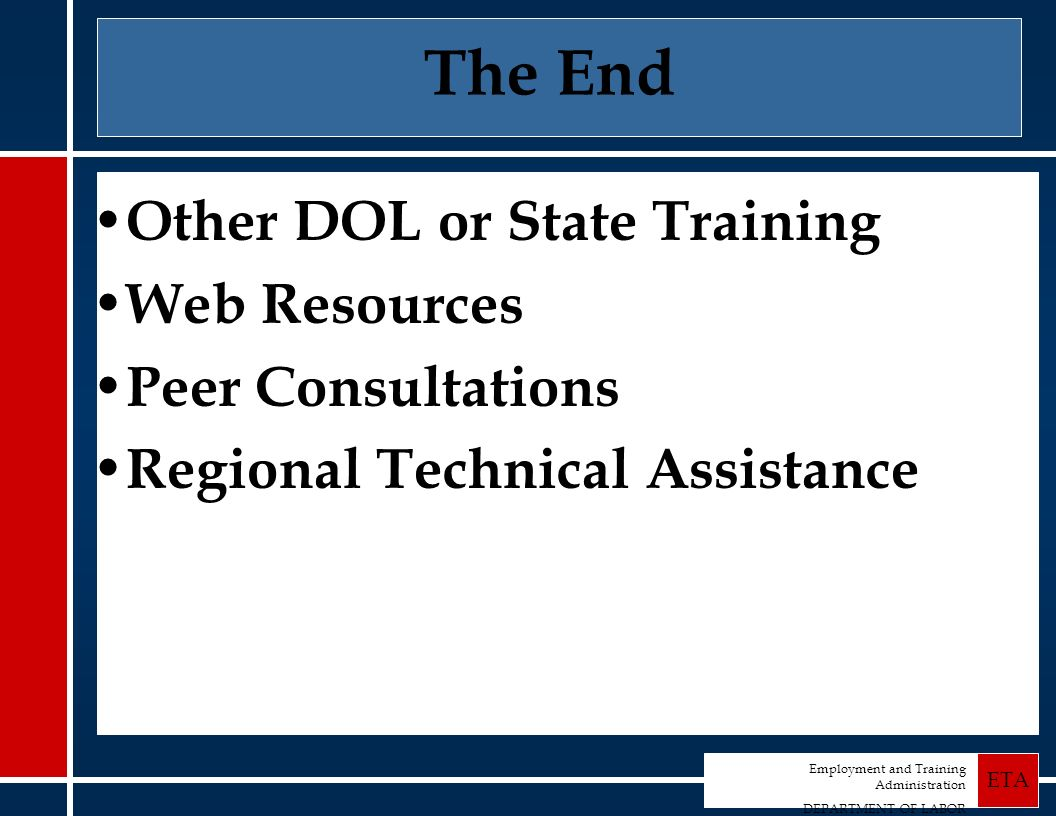 Employment and Training Administration DEPARTMENT OF LABOR ETA The End Other DOL or State Training Web Resources Peer Consultations Regional Technical Assistance
