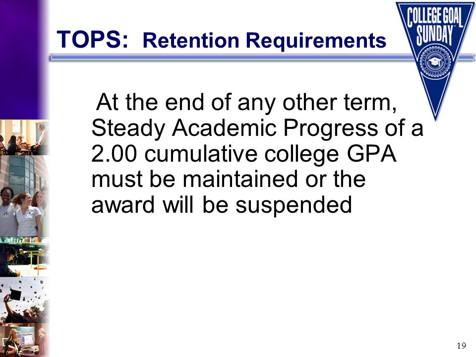 19 TOPS: Retention Requirements At the end of any other term, Steady Academic Progress of a 2.00 cumulative college GPA must be maintained or the awar