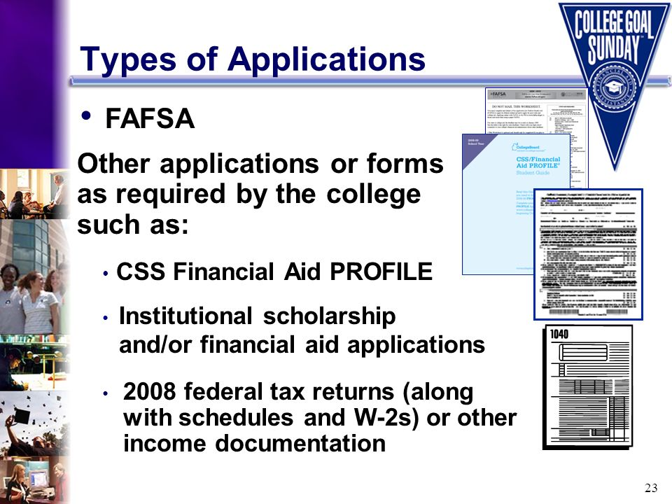 23 Types of Applications FAFSA Other applications or forms as required by the college such as: 2008 federal tax returns (along with schedules and W-2s
