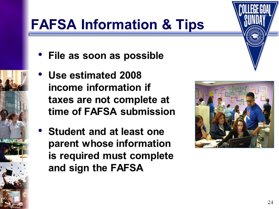 24 FAFSA Information & Tips File as soon as possible Use estimated 2008 income information if taxes are not complete at time of FAFSA submission Stude