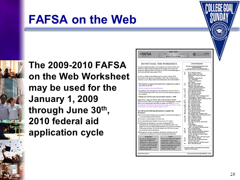 28 FAFSA on the Web The 2009-2010 FAFSA on the Web Worksheet may be used for the January 1, 2009 through June 30 th, 2010 federal aid application cycl
