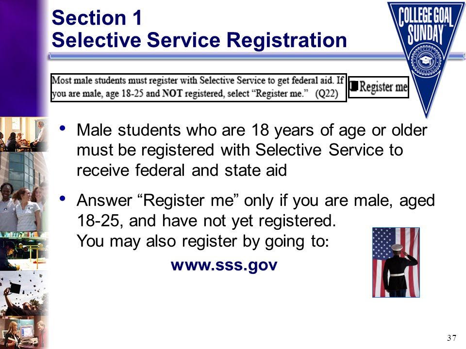 37 Section 1 Selective Service Registration Male students who are 18 years of age or older must be registered with Selective Service to receive federa