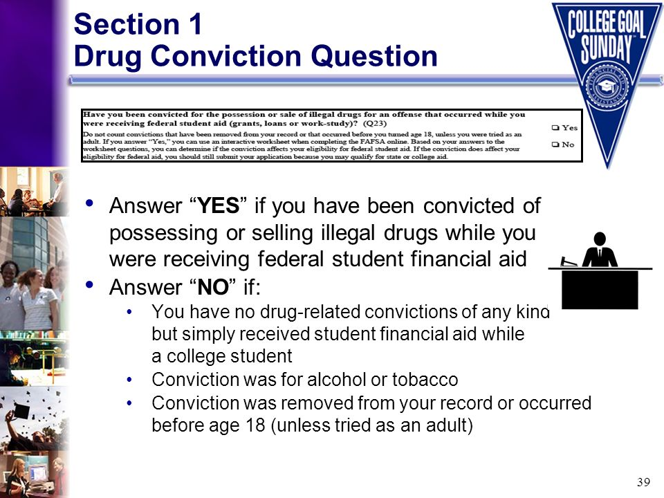 39 Answer YES if you have been convicted of possessing or selling illegal drugs while you were receiving federal student financial aid Answer NO if: Y