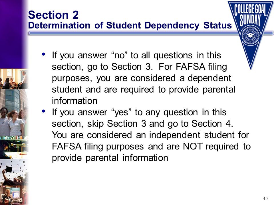 47 Section 2 Determination of Student Dependency Status If you answer no to all questions in this section, go to Section 3. For FAFSA filing purposes,
