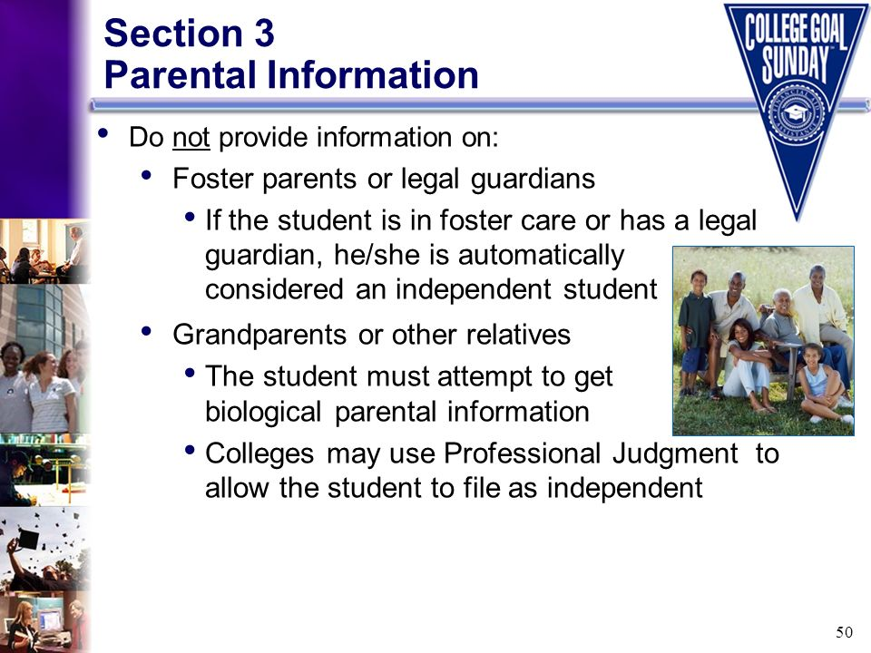 50 Section 3 Parental Information Do not provide information on: Foster parents or legal guardians If the student is in foster care or has a legal gua