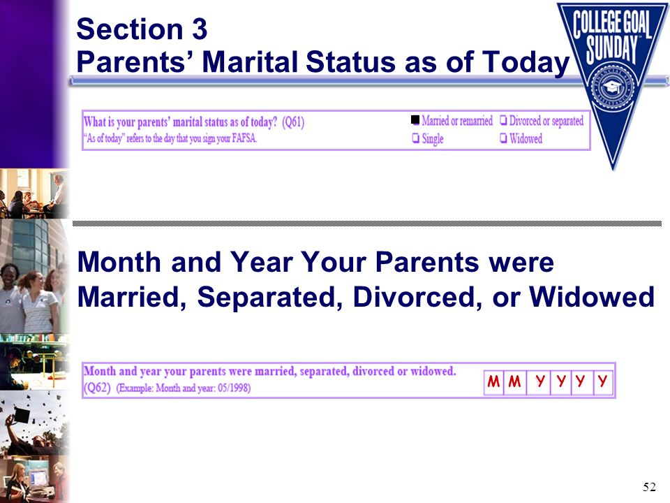 52 Section 3 Parents Marital Status as of Today Month and Year Your Parents were Married, Separated, Divorced, or Widowed M M Y Y Y Y